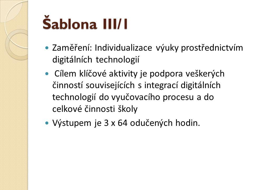 Šablona III/1  Zaměření: Individualizace výuky prostřednictvím digitálních technologií  Cílem klíčové aktivity je podpora veškerých činností souvisejících s integrací digitálních technologií do vyučovacího procesu a do celkové činnosti školy  Výstupem je 3 x 64 odučených hodin.