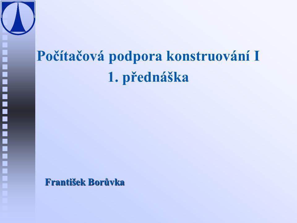 Počítačová podpora konstruování I 1. přednáška František Borůvka