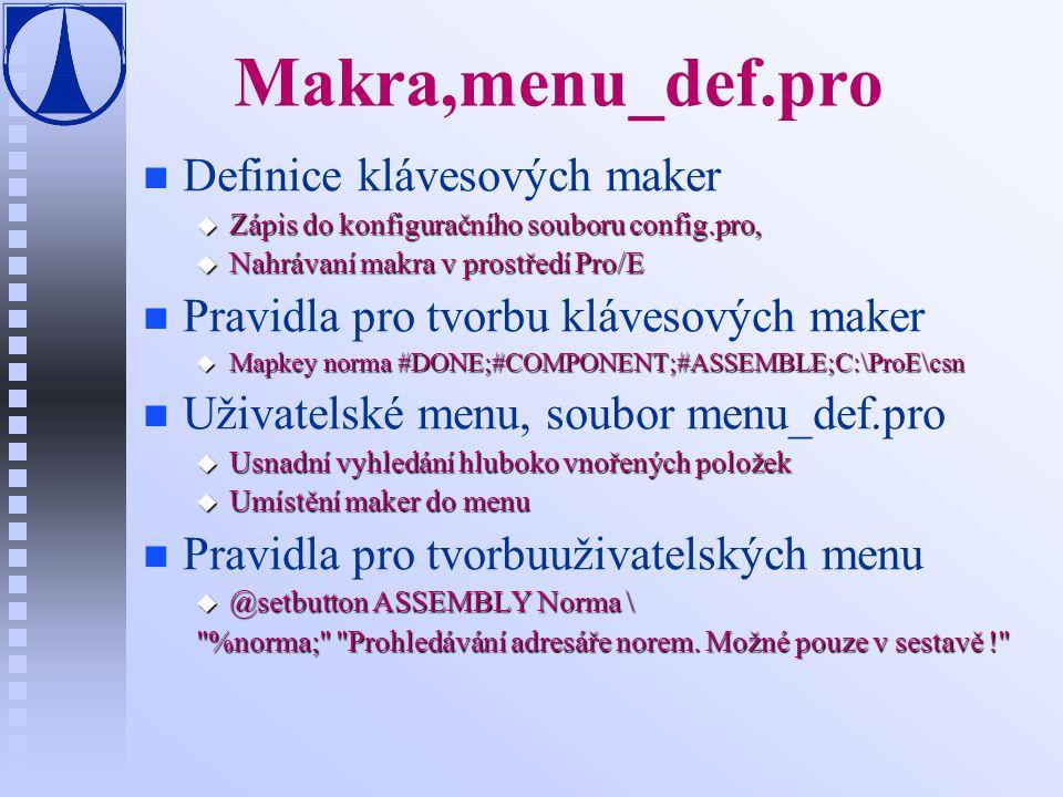 Makra,menu_def.pro n n Definice klávesových maker u Zápis do konfiguračního souboru config.pro, u Nahrávaní makra v prostředí Pro/E n n Pravidla pro tvorbu klávesových maker u Mapkey norma #DONE;#COMPONENT;#ASSEMBLE;C:\ProE\csn n n Uživatelské menu, soubor menu_def.pro u Usnadní vyhledání hluboko vnořených položek u Umístění maker do menu n n Pravidla pro tvorbuuživatelských menu u @setbutton ASSEMBLY Norma \ %norma; Prohledávání adresáře norem.