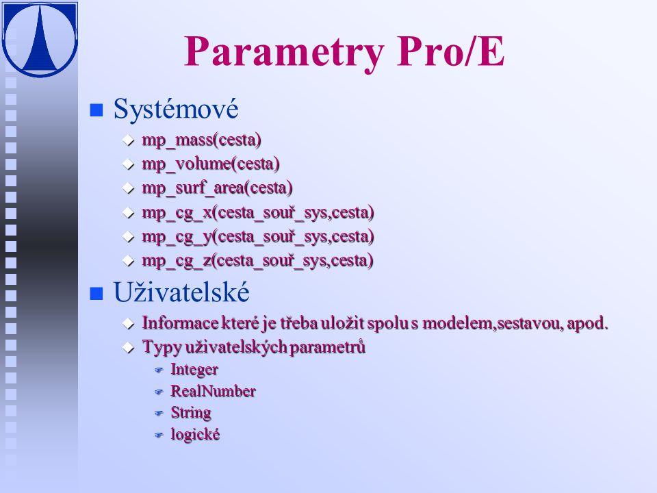 Parametry Pro/E n n Systémové u mp_mass(cesta) u mp_volume(cesta) u mp_surf_area(cesta) u mp_cg_x(cesta_souř_sys,cesta) u mp_cg_y(cesta_souř_sys,cesta) u mp_cg_z(cesta_souř_sys,cesta) n n Uživatelské u Informace které je třeba uložit spolu s modelem,sestavou, apod.