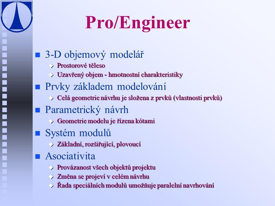Pro/Engineer n n 3-D objemový modelář u Prostorové těleso u Uzavřený objem - hmotnostní charakteristiky n n Prvky základem modelování u Celá geometrie návrhu je složena z prvků (vlastnosti prvků) n n Parametrický návrh u Geometrie modelu je řízena kótami n n Systém modulů u Základní, rozšiřující, plovoucí n n Asociativita u Provázanost všech objektů projektu u Změna se projeví v celém návrhu u Řada speciálních modulů umožňuje paralelní navrhování