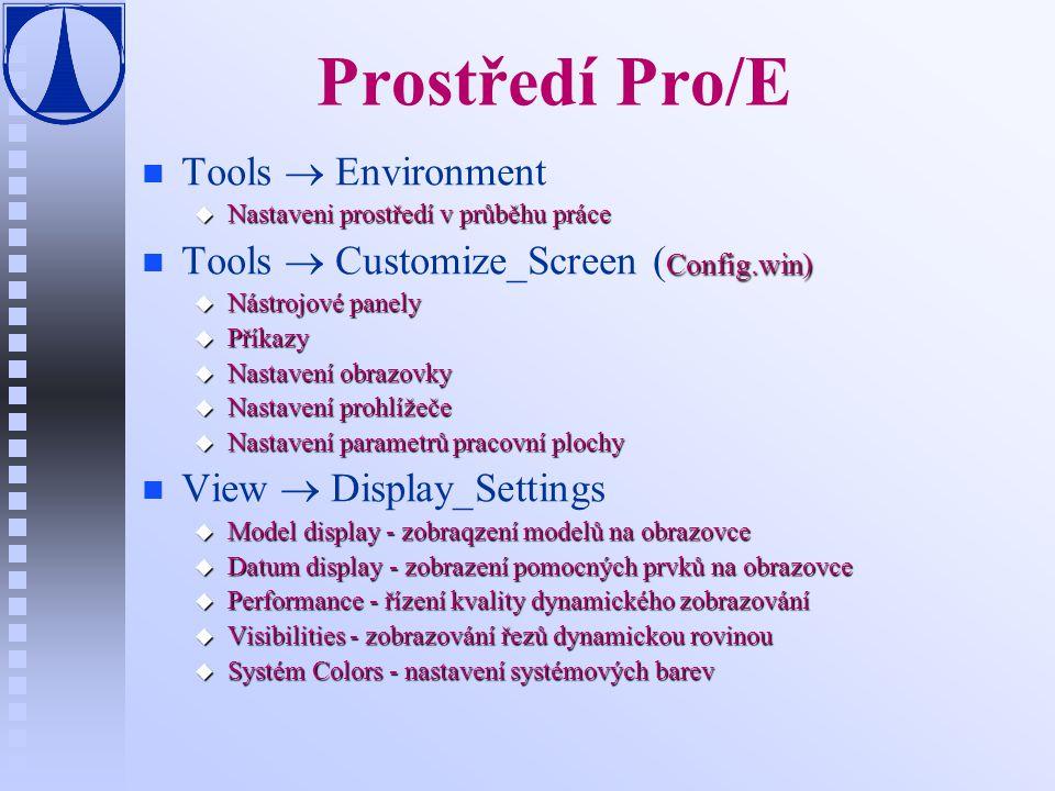 Prostředí Pro/E n n Tools  Environment u Nastaveni prostředí v průběhu práce n Config.win) n Tools  Customize_Screen ( Config.win) u Nástrojové panely u Příkazy u Nastavení obrazovky u Nastavení prohlížeče u Nastavení parametrů pracovní plochy n n View  Display_Settings u Model display - zobraqzení modelů na obrazovce u Datum display - zobrazení pomocných prvků na obrazovce u Performance - řízení kvality dynamického zobrazování u Visibilities - zobrazování řezů dynamickou rovinou u Systém Colors - nastavení systémových barev