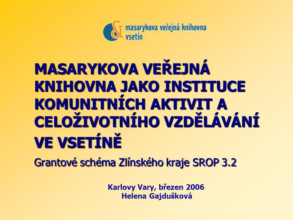 MASARYKOVA VEŘEJNÁ KNIHOVNA JAKO INSTITUCE KOMUNITNÍCH AKTIVIT A CELOŽIVOTNÍHO VZDĚLÁVÁNÍ VE VSETÍNĚ Grantové schéma Zlínského kraje SROP 3.2 Karlovy Vary, březen 2006 Helena Gajdušková