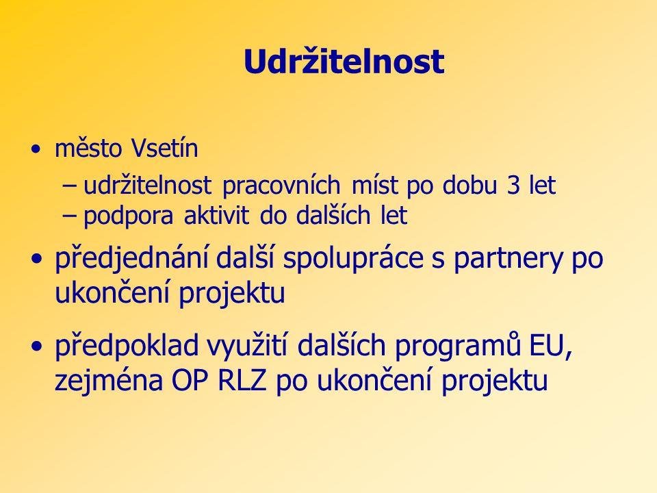 Udržitelnost •město Vsetín –udržitelnost pracovních míst po dobu 3 let –podpora aktivit do dalších let •předjednání další spolupráce s partnery po ukončení projektu •předpoklad využití dalších programů EU, zejména OP RLZ po ukončení projektu