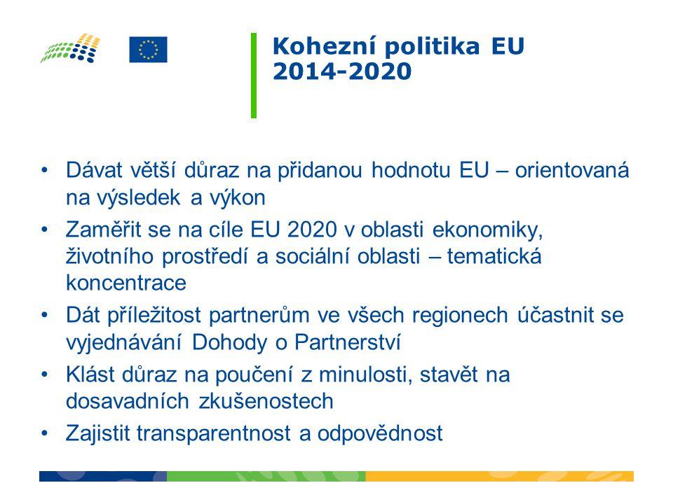 Kohezní politika EU 2014-2020 •Dávat větší důraz na přidanou hodnotu EU – orientovaná na výsledek a výkon •Zaměřit se na cíle EU 2020 v oblasti ekonomiky, životního prostředí a sociální oblasti – tematická koncentrace •Dát příležitost partnerům ve všech regionech účastnit se vyjednávání Dohody o Partnerství •Klást důraz na poučení z minulosti, stavět na dosavadních zkušenostech •Zajistit transparentnost a odpovědnost