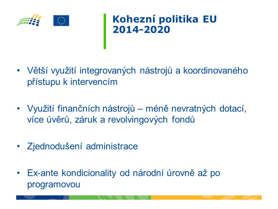 Kohezní politika EU 2014-2020 •Větší využití integrovaných nástrojů a koordinovaného přístupu k intervencím •Využití finančních nástrojů – méně nevratných dotací, více úvěrů, záruk a revolvingových fondů •Zjednodušení administrace •Ex-ante kondicionality od národní úrovně až po programovou