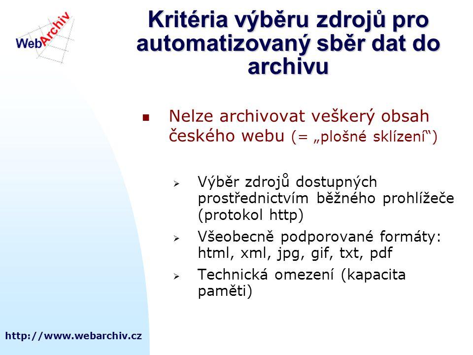 """http://www.webarchiv.cz Kritéria výběru zdrojů pro automatizovaný sběr dat do archivu  Nelze archivovat veškerý obsah českého webu (= """"plošné sklízení )  Výběr zdrojů dostupných prostřednictvím běžného prohlížeče (protokol http)  Všeobecně podporované formáty: html, xml, jpg, gif, txt, pdf  Technická omezení (kapacita paměti)"""