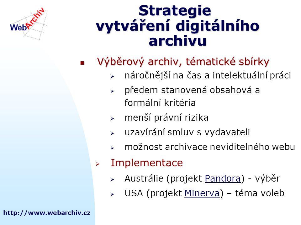 http://www.webarchiv.cz Strategie vytváření digitálního archivu  Výběrový archiv, tématické sbírky  náročnější na čas a intelektuální práci  předem stanovená obsahová a formální kritéria  menší právní rizika  uzavírání smluv s vydavateli  možnost archivace neviditelného webu  Implementace  Austrálie (projekt Pandora) - výběrPandora  USA (projekt Minerva) – téma volebMinerva