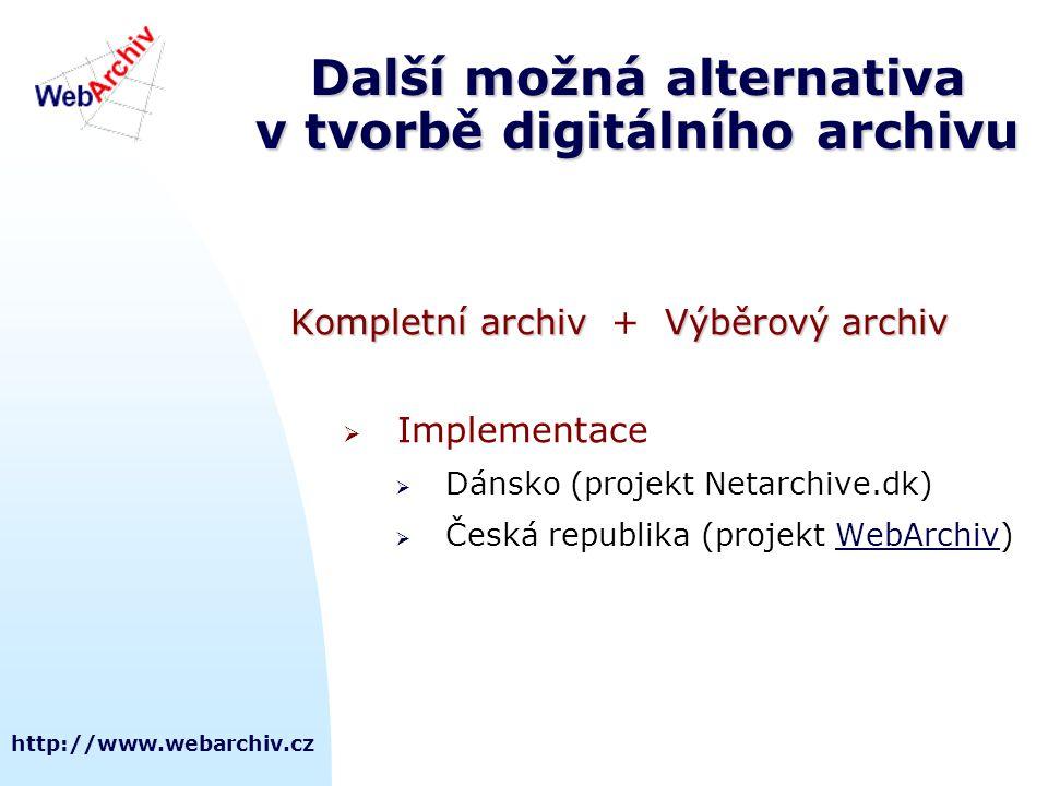 http://www.webarchiv.cz Další možná alternativa v tvorbě digitálního archivu Kompletní archivVýběrový archiv Kompletní archiv + Výběrový archiv  Implementace  Dánsko (projekt Netarchive.dk)  Česká republika (projekt WebArchiv)WebArchiv