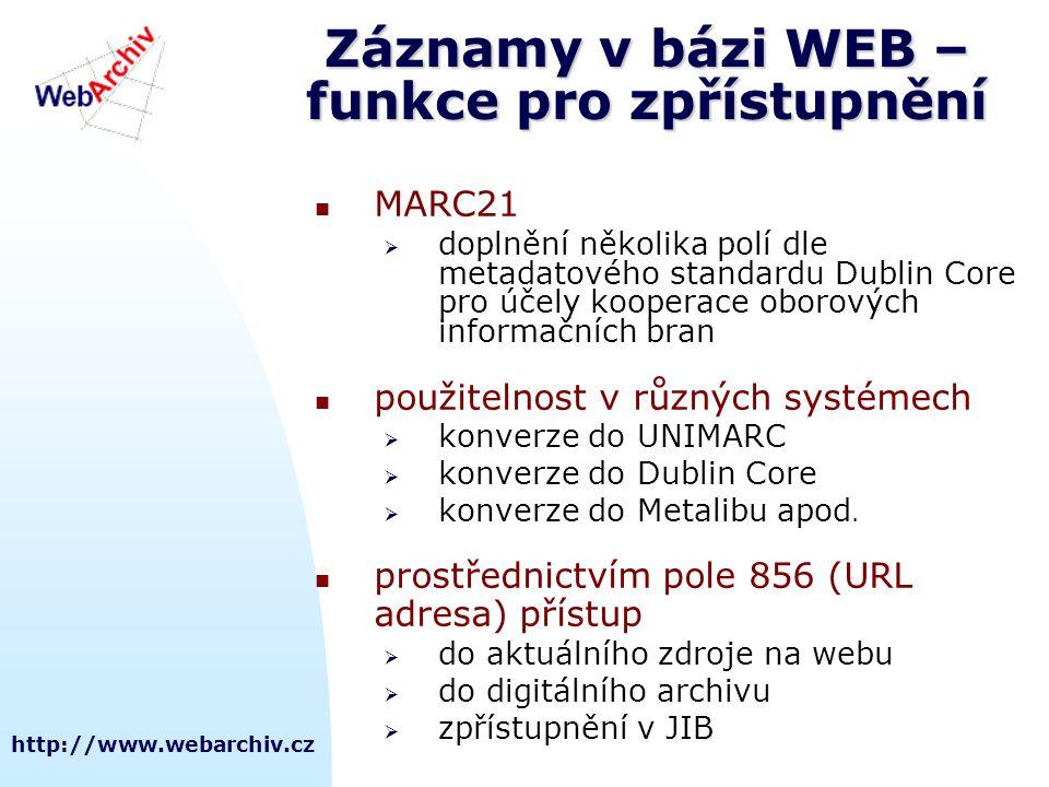 http://www.webarchiv.cz Záznamy v bázi WEB – funkce pro zpřístupnění  MARC21  doplnění několika polí dle metadatového standardu Dublin Core pro účely kooperace oborových informačních bran  použitelnost v různých systémech  konverze do UNIMARC  konverze do Dublin Core  konverze do Metalibu apod.