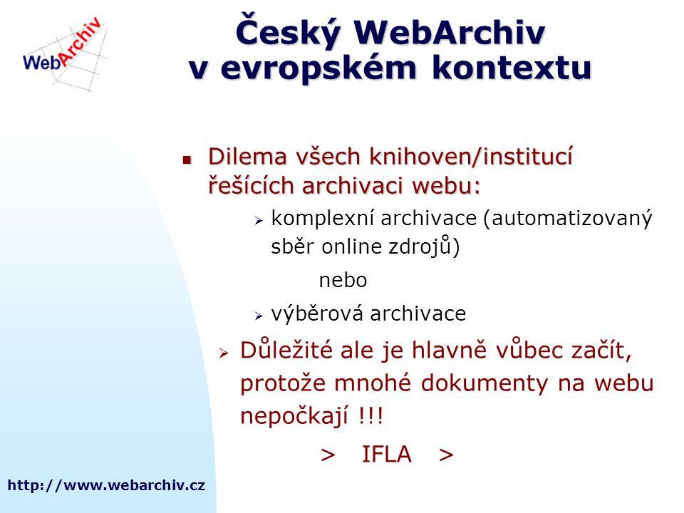 http://www.webarchiv.cz Český WebArchiv v evropském kontextu  Dilema všech knihoven/institucí řešících archivaci webu:  komplexní archivace (automatizovaný sběr online zdrojů) nebo  výběrová archivace  Důležité ale je hlavně vůbec začít, protože mnohé dokumenty na webu nepočkají !!.