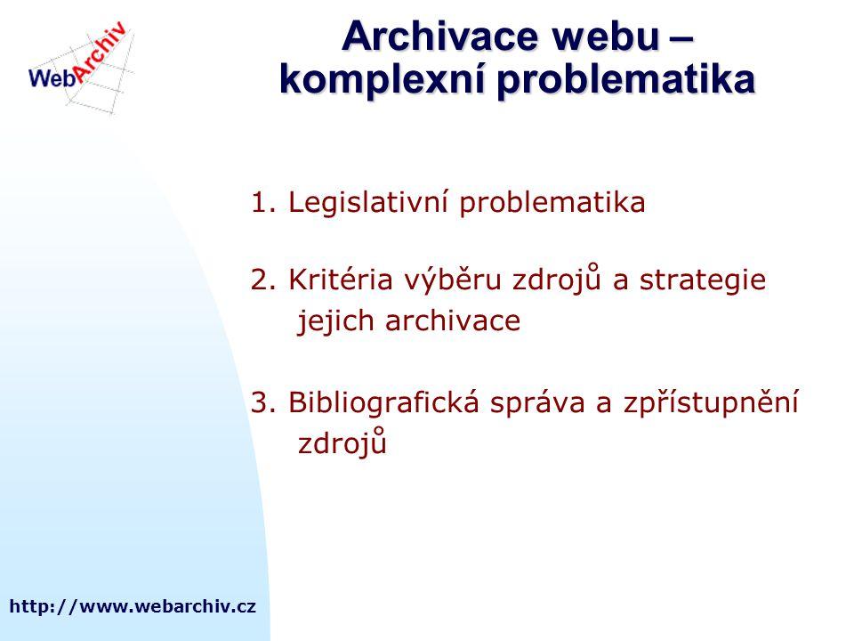 http://www.webarchiv.cz Archivace webu – komplexní problematika 1. Legislativní problematika 2. Kritéria výběru zdrojů a strategie jejich archivace 3.