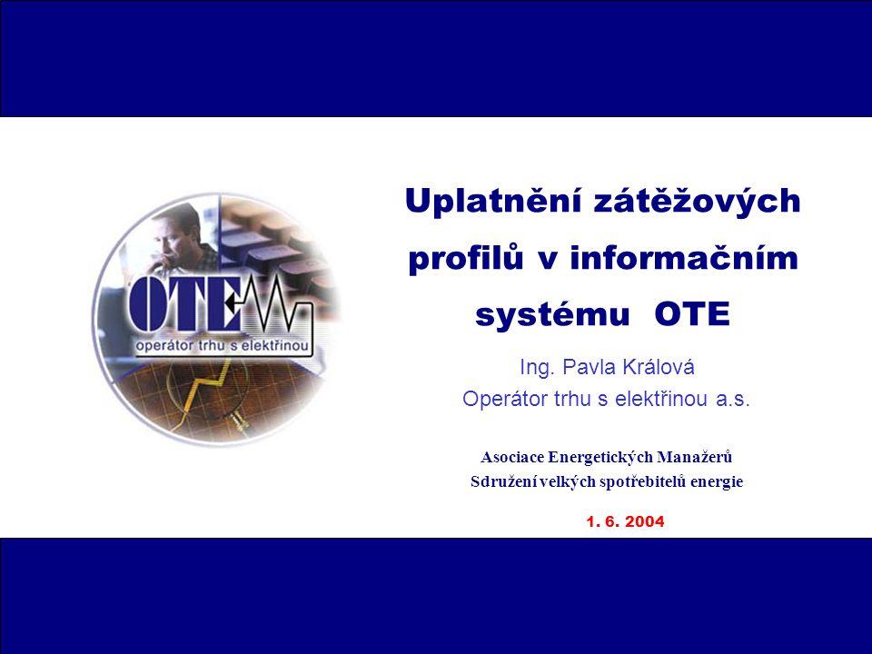 Uplatnění zátěžových profilů v informačním systému OTE Ing. Pavla Králová Operátor trhu s elektřinou a.s. Asociace Energetických Manažerů Sdružení vel