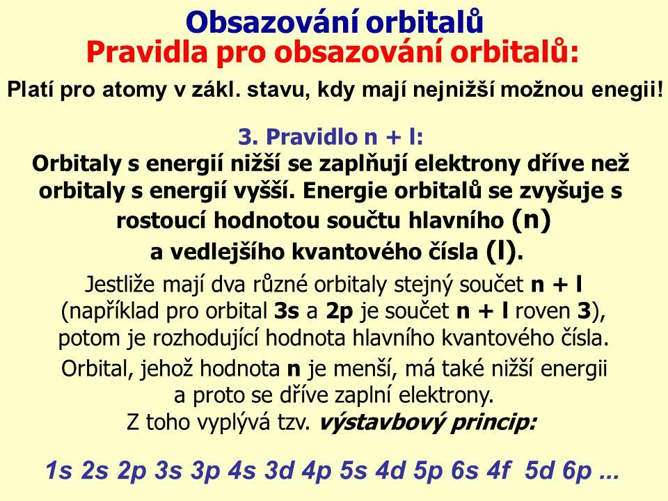 Obsazování orbitalů Pravidla pro obsazování orbitalů: Platí pro atomy v zákl. stavu, kdy mají nejnižší možnou enegii! 3. Pravidlo n + l: Orbitaly s en
