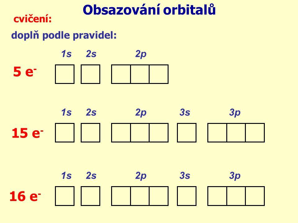 Obsazování orbitalů cvičení: doplň podle pravidel: 1s 2s 2p 1s 2s 2p 3s 3p 5 e - 15 e - 16 e -