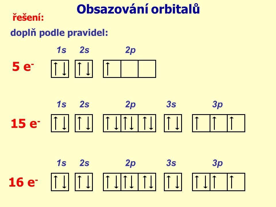 Obsazování orbitalů řešení: doplň podle pravidel: 1s 2s 2p 1s 2s 2p 3s 3p 5 e - 15 e - 16 e -