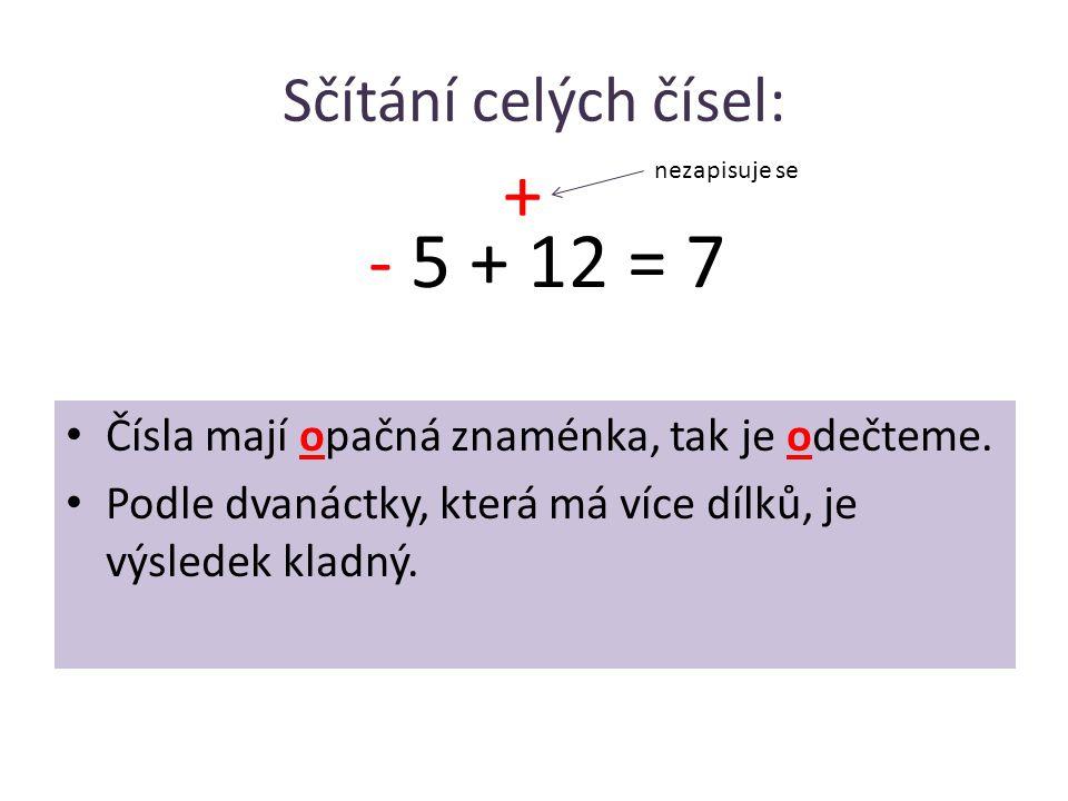 Sčítání celých čísel: • Čísla mají opačná znaménka, tak je odečteme. • Podle dvanáctky, která má více dílků, je výsledek kladný. - 5 + 12 = 7 + nezapi