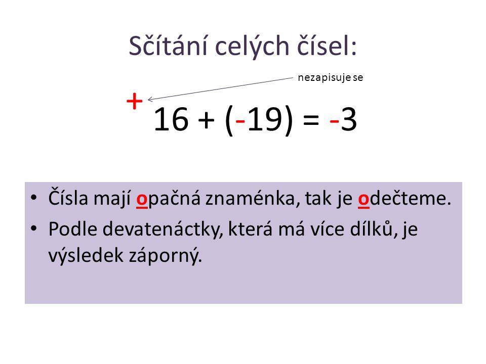 Sčítání celých čísel: • Čísla mají opačná znaménka, tak je odečteme. • Podle devatenáctky, která má více dílků, je výsledek záporný. 16 + (-19) = -3 +