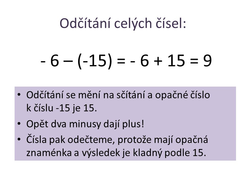 Odčítání celých čísel: • Odčítání se mění na sčítání a opačné číslo k číslu -15 je 15. • Opět dva minusy dají plus! • Čísla pak odečteme, protože mají