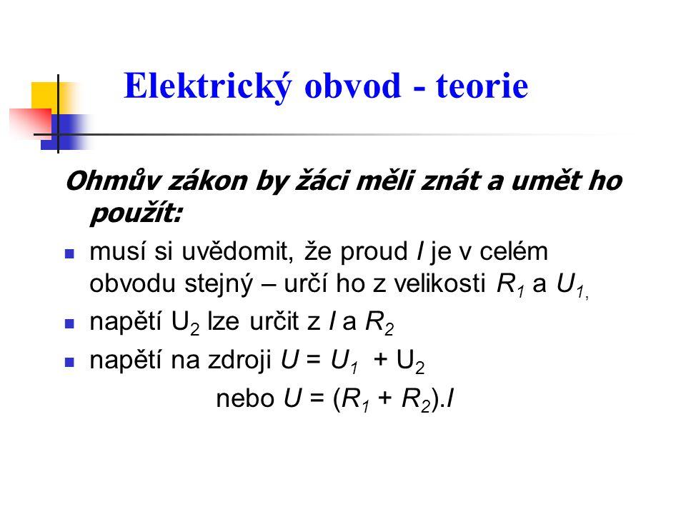 Ohmův zákon by žáci měli znát a umět ho použít:  musí si uvědomit, že proud I je v celém obvodu stejný – určí ho z velikosti R 1 a U 1,  napětí U 2 lze určit z I a R 2  napětí na zdroji U = U 1 + U 2 nebo U = (R 1 + R 2 ).I Elektrický obvod - teorie
