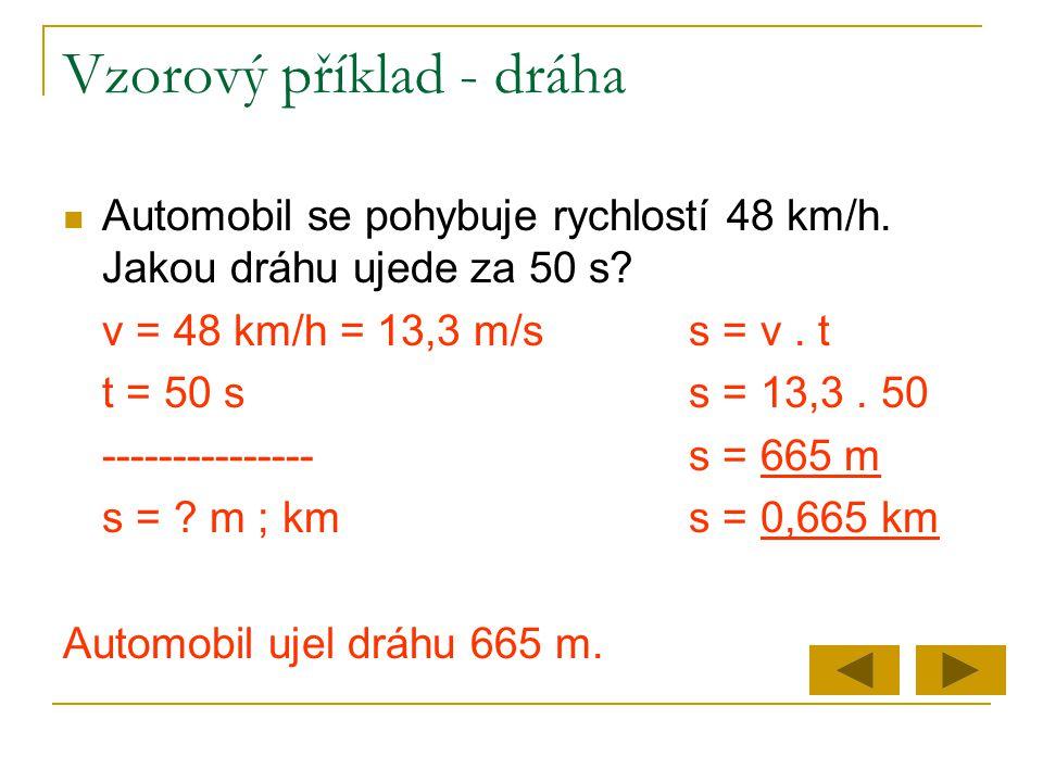 Vzorový příklad - dráha  Automobil se pohybuje rychlostí 48 km/h. Jakou dráhu ujede za 50 s? v = 48 km/h = 13,3 m/ss = v. t t = 50 ss = 13,3. 50 ----