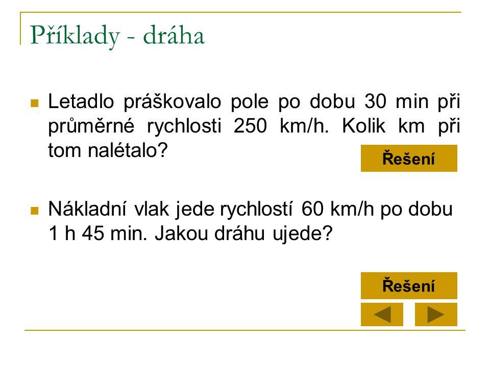 Příklady - dráha  Letadlo práškovalo pole po dobu 30 min při průměrné rychlosti 250 km/h. Kolik km při tom nalétalo?  Nákladní vlak jede rychlostí 6