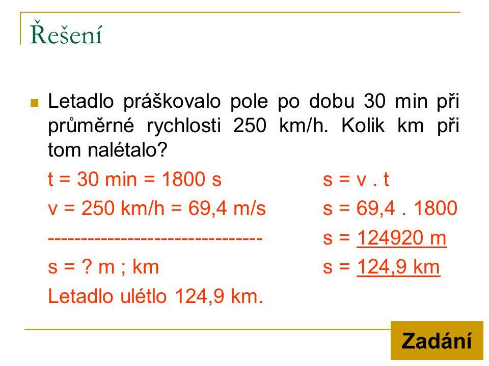  Letadlo práškovalo pole po dobu 30 min při průměrné rychlosti 250 km/h. Kolik km při tom nalétalo? t = 30 min = 1800 ss = v. t v = 250 km/h = 69,4 m