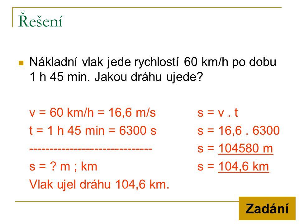 Řešení  Nákladní vlak jede rychlostí 60 km/h po dobu 1 h 45 min. Jakou dráhu ujede? v = 60 km/h = 16,6 m/ss = v. t t = 1 h 45 min = 6300 ss = 16,6. 6