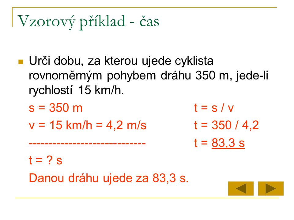Vzorový příklad - čas  Urči dobu, za kterou ujede cyklista rovnoměrným pohybem dráhu 350 m, jede-li rychlostí 15 km/h. s = 350 mt = s / v v = 15 km/h