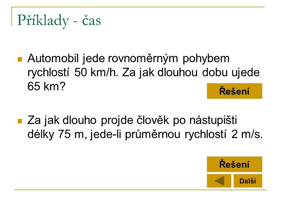 Příklady - čas  Automobil jede rovnoměrným pohybem rychlostí 50 km/h. Za jak dlouhou dobu ujede 65 km?  Za jak dlouho projde člověk po nástupišti dé