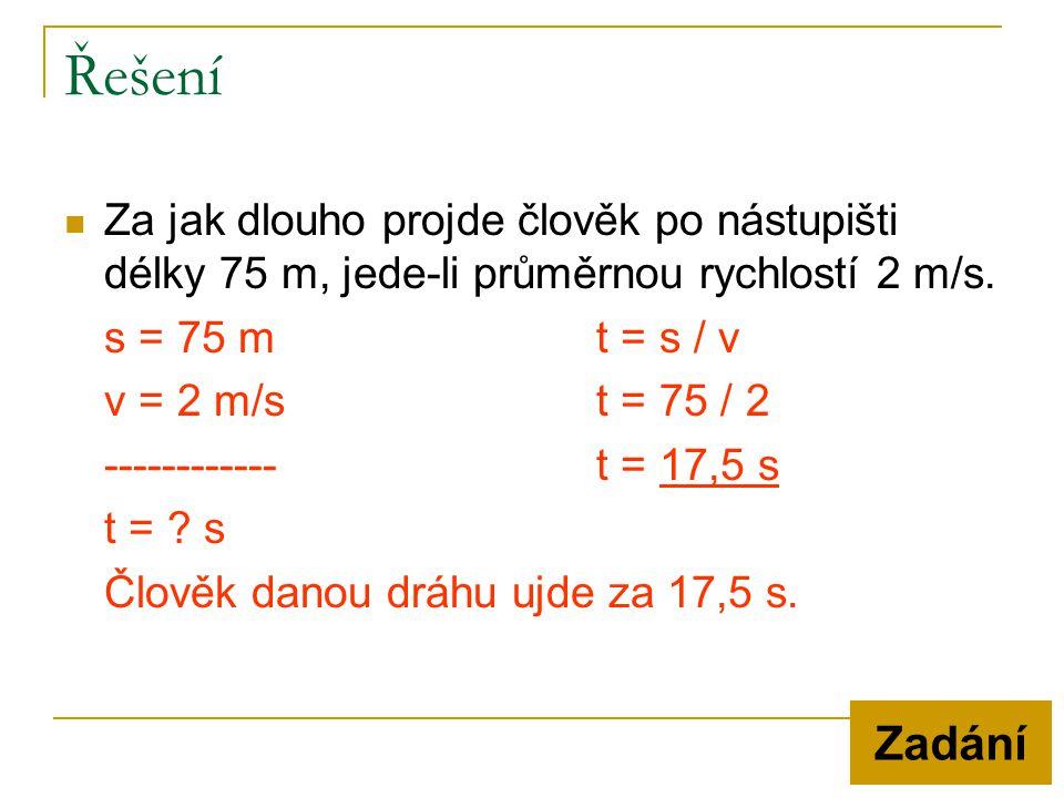 Řešení  Za jak dlouho projde člověk po nástupišti délky 75 m, jede-li průměrnou rychlostí 2 m/s. s = 75 mt = s / v v = 2 m/st = 75 / 2 ------------t