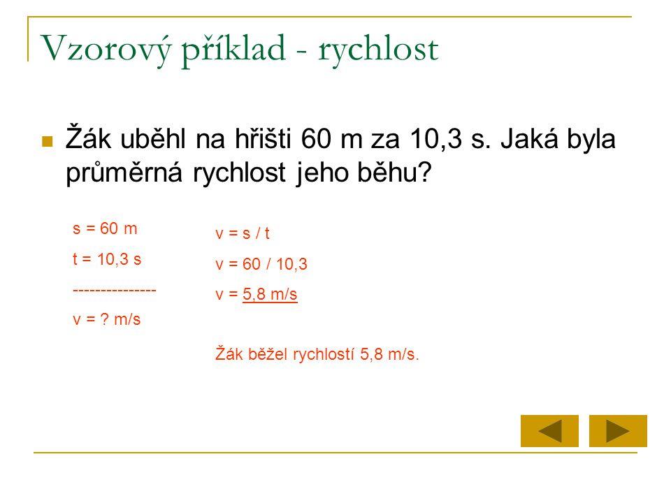 Vzorový příklad - rychlost  Žák uběhl na hřišti 60 m za 10,3 s. Jaká byla průměrná rychlost jeho běhu? s = 60 m t = 10,3 s --------------- v = ? m/s