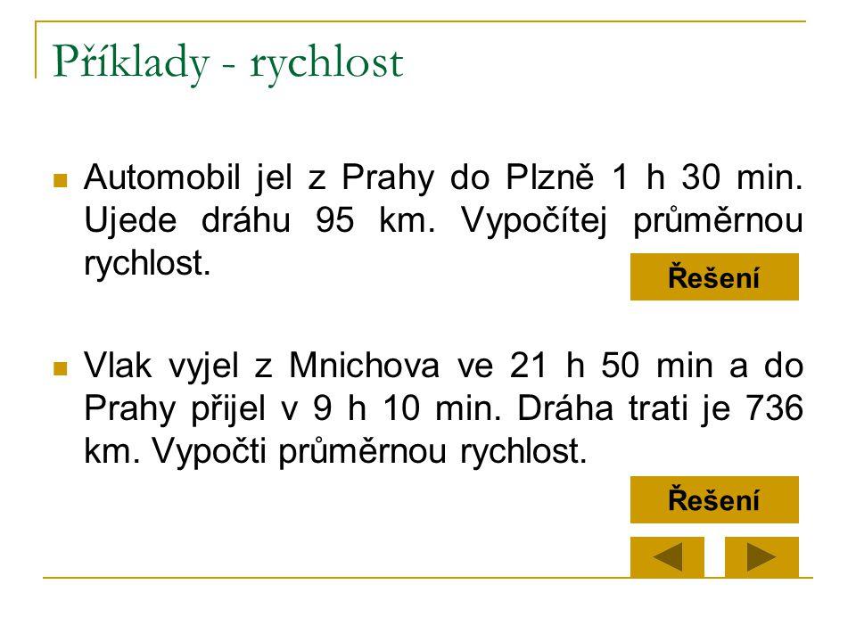 Příklady - rychlost  Automobil jel z Prahy do Plzně 1 h 30 min. Ujede dráhu 95 km. Vypočítej průměrnou rychlost.  Vlak vyjel z Mnichova ve 21 h 50 m