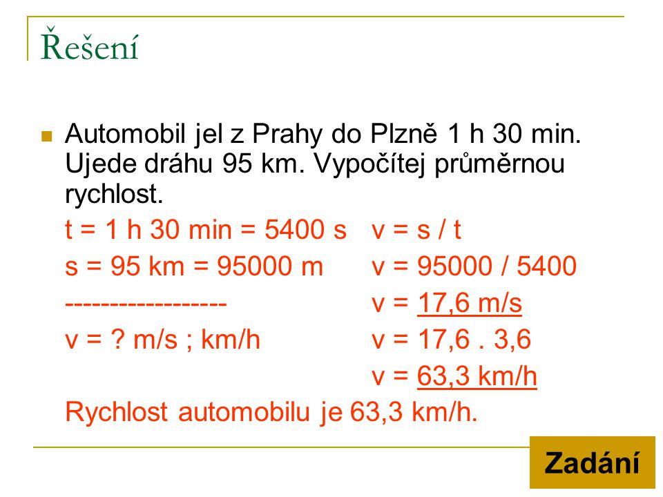  Automobil jel z Prahy do Plzně 1 h 30 min. Ujede dráhu 95 km. Vypočítej průměrnou rychlost. t = 1 h 30 min = 5400 sv = s / t s = 95 km = 95000 mv =