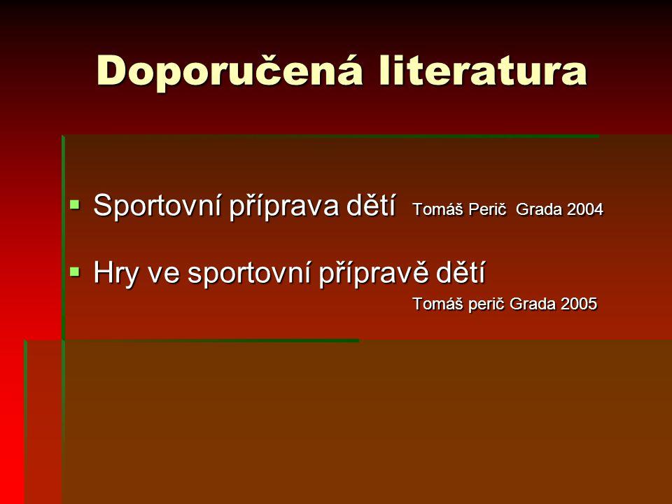 Doporučená literatura  Sportovní příprava dětí Tomáš Perič Grada 2004  Hry ve sportovní přípravě dětí Tomáš perič Grada 2005 Tomáš perič Grada 2005