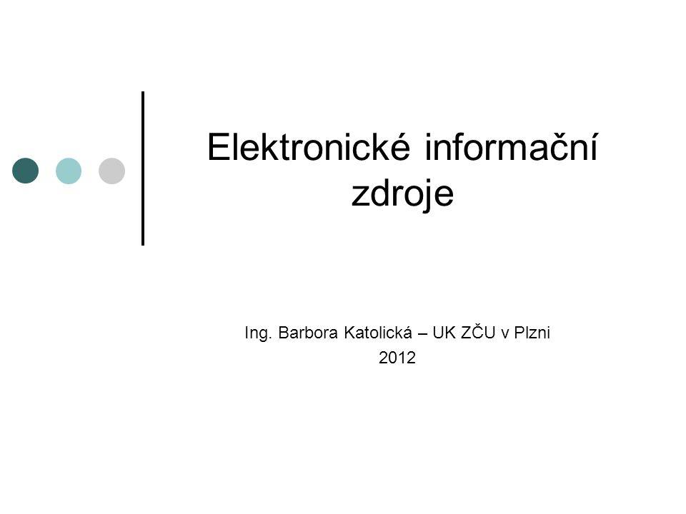 Elektronické informační zdroje Ing. Barbora Katolická – UK ZČU v Plzni 2012