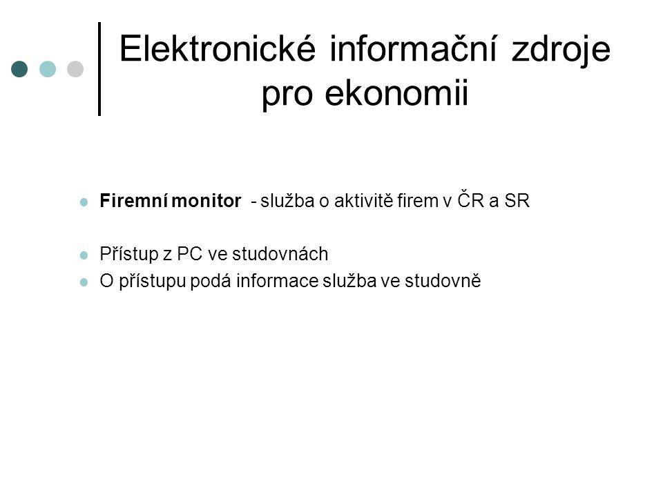 Elektronické informační zdroje pro ekonomii  Firemní monitor - služba o aktivitě firem v ČR a SR  Přístup z PC ve studovnách  O přístupu podá infor