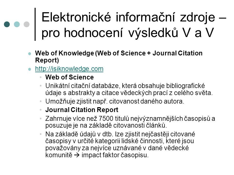 Elektronické informační zdroje – pro hodnocení výsledků V a V  Web of Knowledge (Web of Science + Journal Citation Report)  http://isiknowledge.com