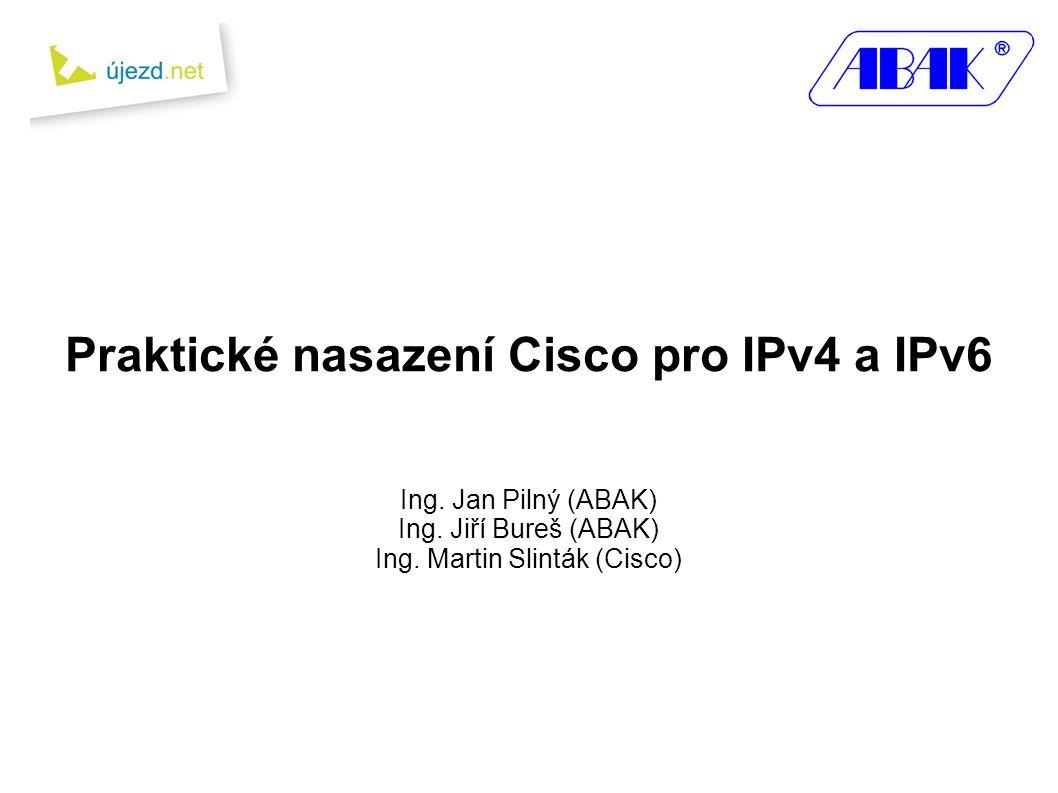Praktické nasazení Cisco pro IPv4 a IPv6 Ing.Jan Pilný (ABAK) Ing.