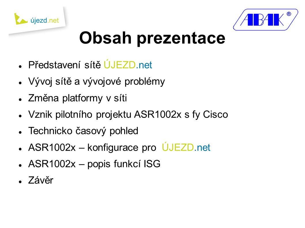 Obsah prezentace  Představení sítě ÚJEZD.net  Vývoj sítě a vývojové problémy  Změna platformy v síti  Vznik pilotního projektu ASR1002x s fy Cisco  Technicko časový pohled  ASR1002x – konfigurace pro ÚJEZD.net  ASR1002x – popis funkcí ISG  Závěr