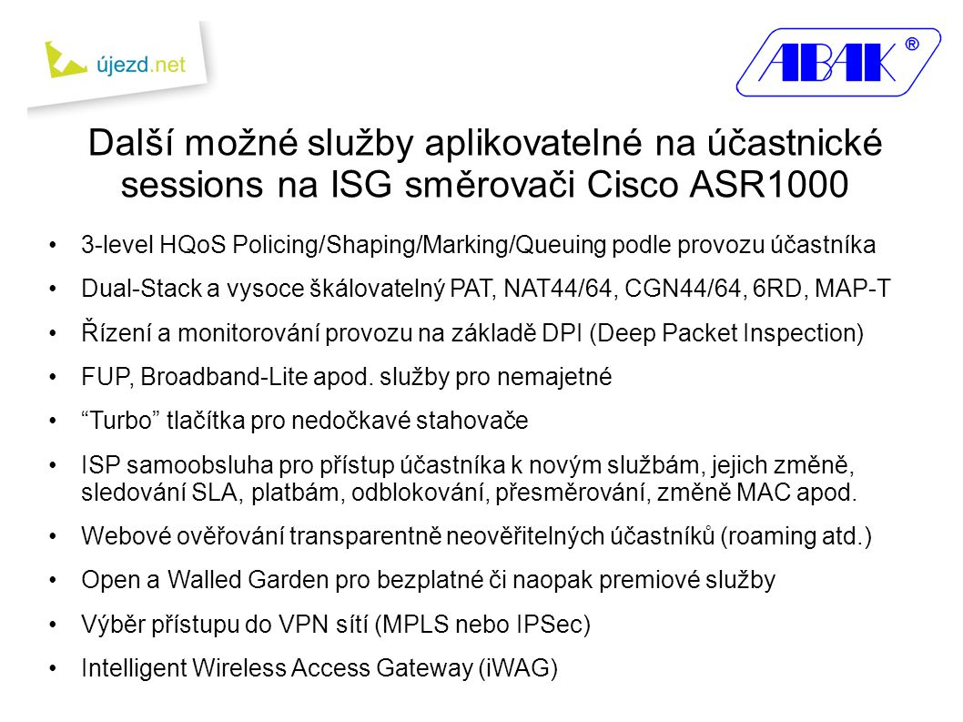 •3-level HQoS Policing/Shaping/Marking/Queuing podle provozu účastníka •Dual-Stack a vysoce škálovatelný PAT, NAT44/64, CGN44/64, 6RD, MAP-T •Řízení a monitorování provozu na základě DPI (Deep Packet Inspection) •FUP, Broadband-Lite apod.