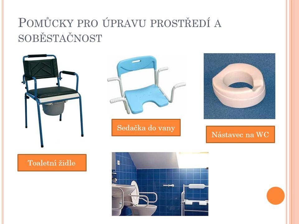 P OMŮCKY PRO ÚPRAVU PROSTŘEDÍ A SOBĚSTAČNOST Toaletní židle Sedačka do vany Nástavec na WC