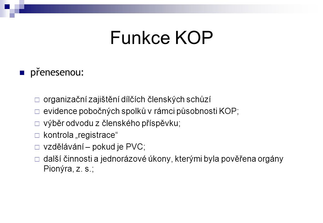 Funkce KOP  přenesenou:  organizační zajištění dílčích členských schůzí  evidence pobočných spolků v rámci působnosti KOP;  výběr odvodu z členské