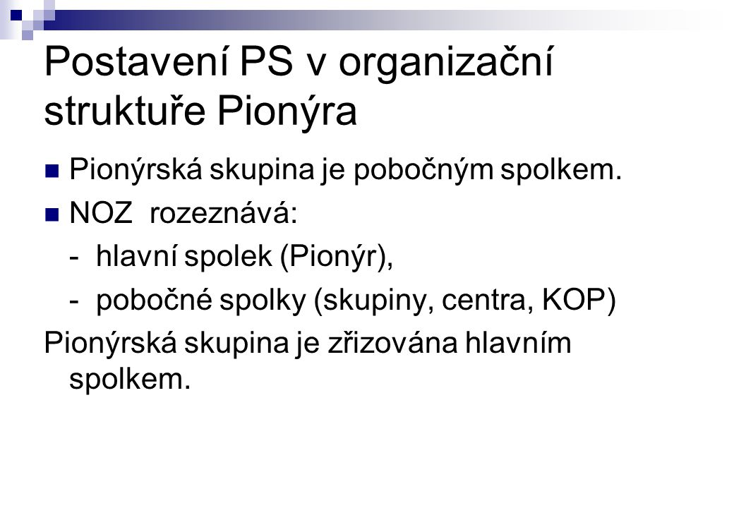 Postavení PS v organizační struktuře Pionýra PPionýrská skupina je pobočným spolkem. NNOZ rozeznává: - hlavní spolek (Pionýr), - pobočné spolky (s