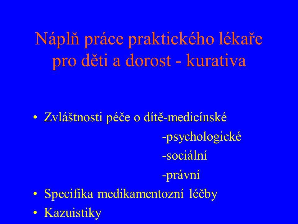 Náplň práce praktického lékaře pro děti a dorost - kurativa •Zvláštnosti péče o dítě-medicínské -psychologické -sociální -právní •Specifika medikament