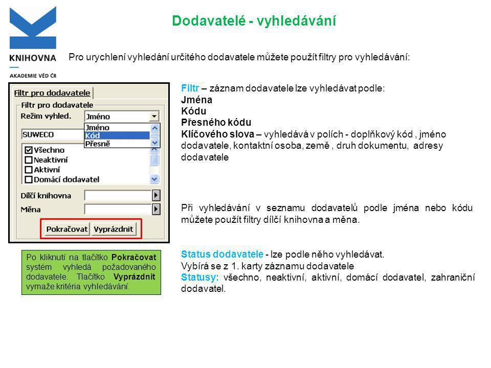 Dodavatelé - vyhledávání Pro urychlení vyhledání určitého dodavatele můžete použít filtry pro vyhledávání: Filtr – záznam dodavatele lze vyhledávat podle: Jména Kódu Přesného kódu Klíčového slova – vyhledává v polích - doplňkový kód, jméno dodavatele, kontaktní osoba, země, druh dokumentu, adresy dodavatele Při vyhledávání v seznamu dodavatelů podle jména nebo kódu můžete použít filtry dílčí knihovna a měna.