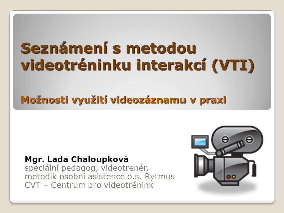 Seznámení s metodou videotréninku interakcí (VTI) Možnosti využití videozáznamu v praxi Mgr. Lada Chaloupková speciální pedagog, videotrenér, metodik