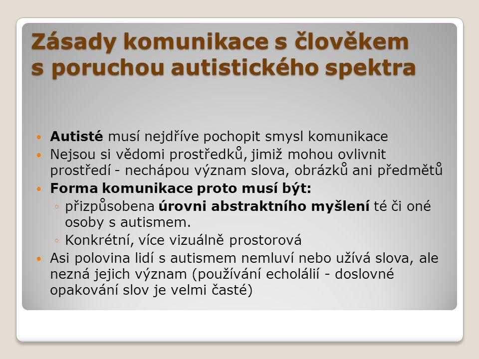 Zásady komunikace s člověkem s poruchou autistického spektra  Autisté musí nejdříve pochopit smysl komunikace  Nejsou si vědomi prostředků, jimiž mo