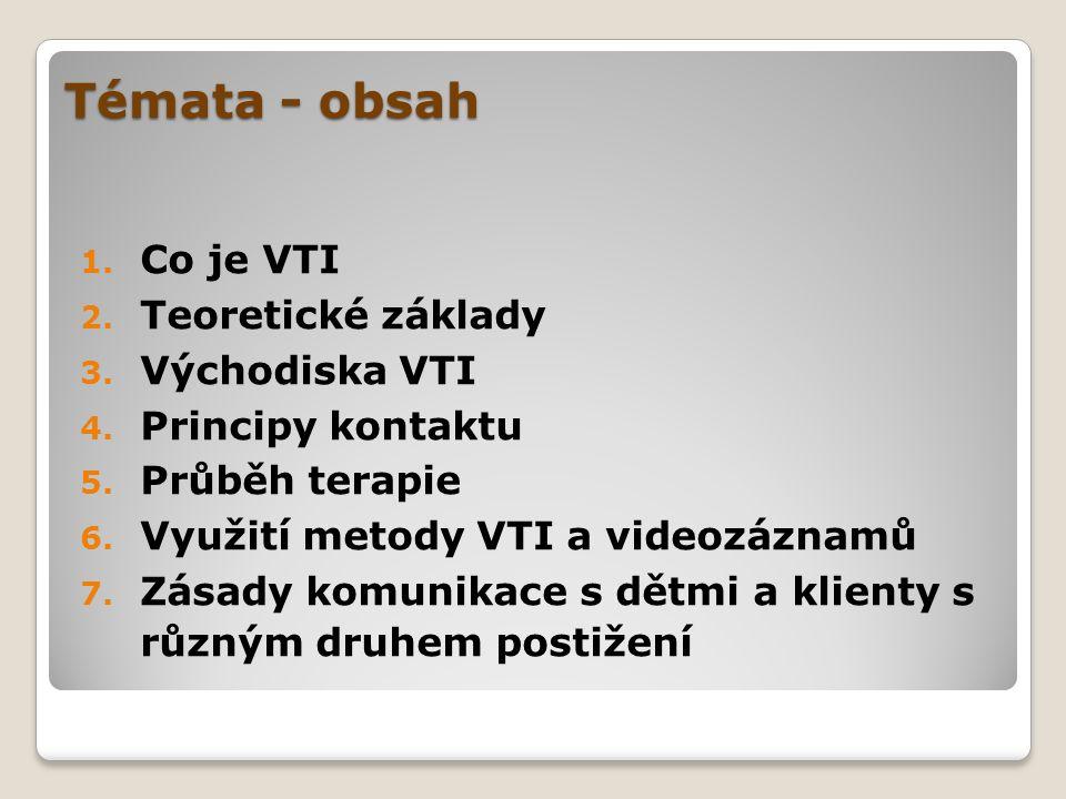 Témata - obsah 1. Co je VTI 2. Teoretické základy 3. Východiska VTI 4. Principy kontaktu 5. Průběh terapie 6. Využití metody VTI a videozáznamů 7. Zás