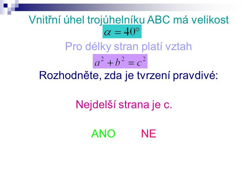 Vnitřní úhel trojúhelníku ABC má velikost Pro délky stran platí vztah Rozhodněte, zda je tvrzení pravdivé: Nejdelší strana je c.